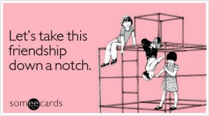let-take-down-notch-friendship-ecard-someecards